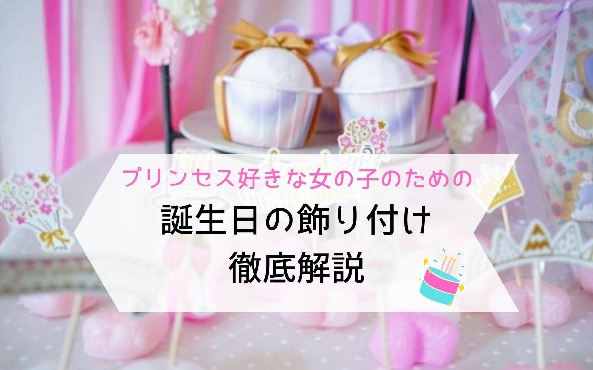 プリンセス好きな女の子が喜ぶ、誕生日の部屋の飾りつけ徹底解説!