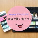 Amazonプライムビデオを家族で使い倒そう!