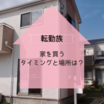 転勤族が家を買うタイミングは?どこに建てる?