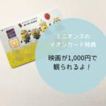 ミニオンズのイオンカードの特典で映画が1000円で観られるよ!