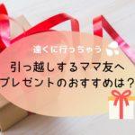 遠くへ引っ越しするママ友へのプレゼントのおすすめを経験者が語るよ!