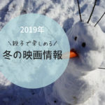 2019年冬の映画情報。子供が楽しめるアニメ中心に紹介します。