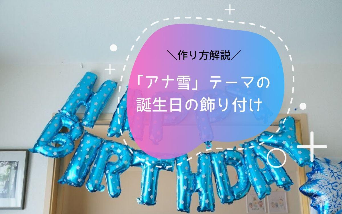 娘の6歳の誕生日は「アナ雪」がテーマの飾り付け。作り方を解説します。