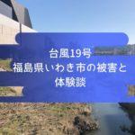 台風被害の体験談と、2019年福島県いわき市で起こったことまとめ。