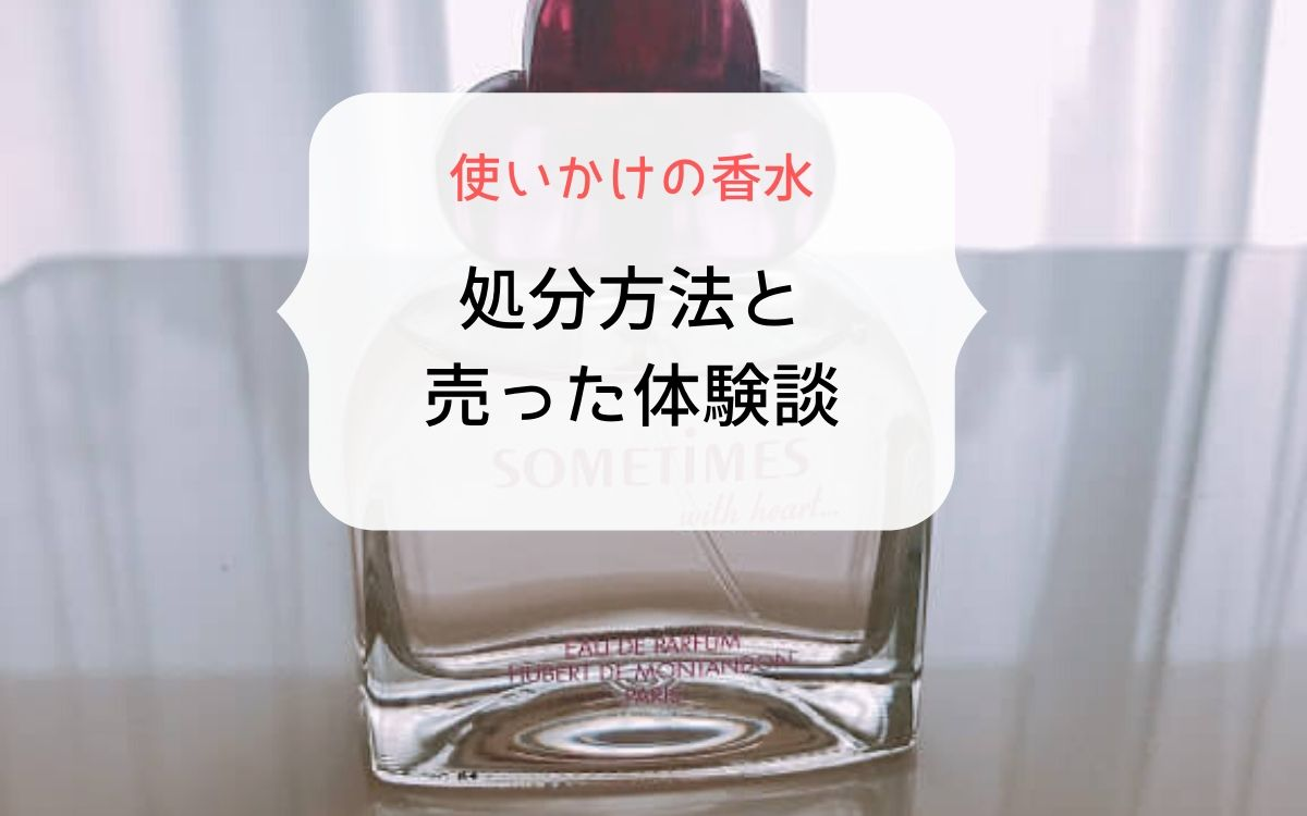 使いかけの香水を処分したい!手っ取り早い捨て方「売る」の体験談。