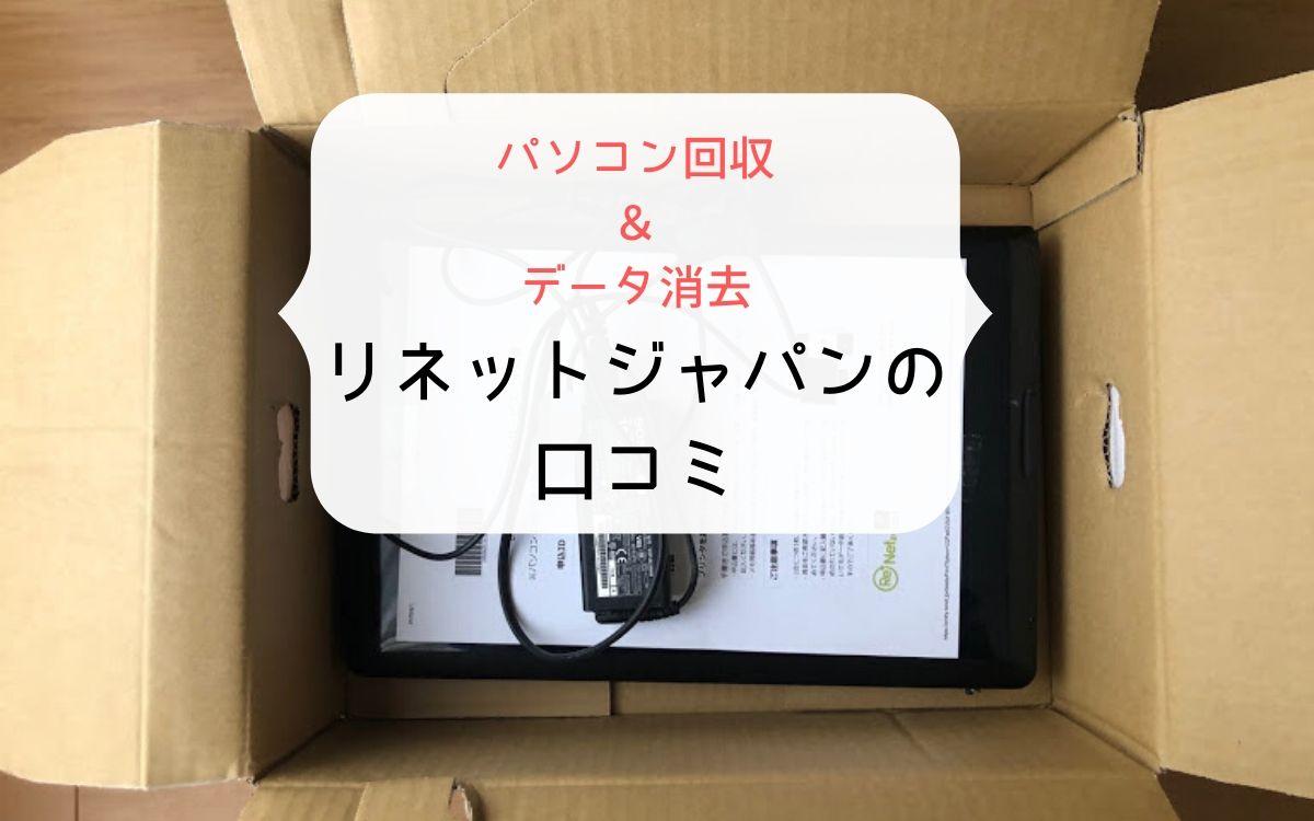 リネットジャパンでパソコン回収とデータ消去をお願いしたよ。口コミ通り簡単&満足。